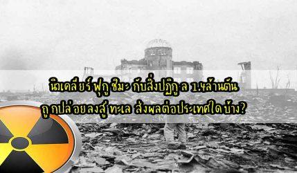 นิวเคลียร์ ฟุกูชิมะ กับสิ่งปฏิกูล 1.4ล้านตันถูกปล่อยลงสู่ทะเล ส่งผลต่อประเทศใดบ้าง?